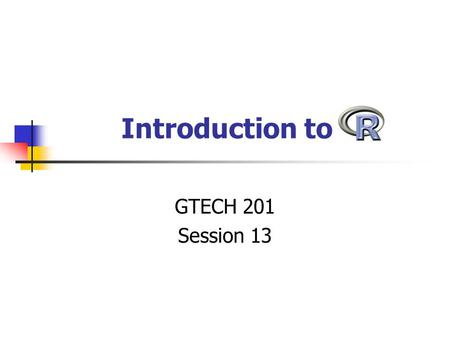 Introduction to GTECH 201 Session 13. What is R? Statistics package A GNU project based on the S language Statistical environment Graphics package Programming.