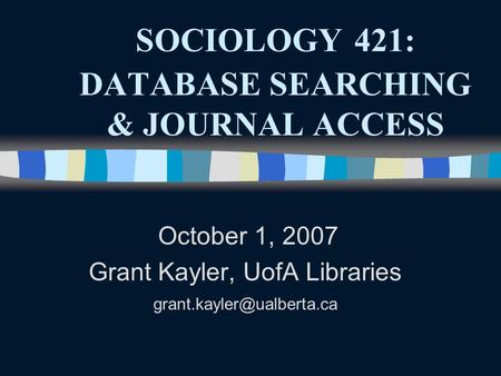 SOCIOLOGY 421: DATABASE SEARCHING & JOURNAL ACCESS October 1, 2007 Grant Kayler, UofA Libraries