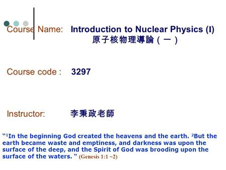"Course Name: Introduction to Nuclear Physics ( I ) 原子核物理導論(一) Course code : 3297 Instructor: 李秉政老師 "" 1 In the beginning God created the heavens and the."
