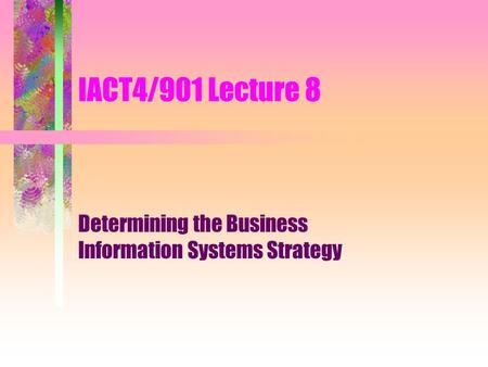 IACT4/901 Lecture 8 Determining the Business Information Systems Strategy.