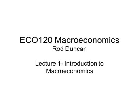 ECO120 Macroeconomics Rod Duncan Lecture 1- Introduction to Macroeconomics.