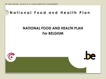 SPF SANTE PUBLIQUE, SECURITE DE LA CHAINE ALIMENTAIRE ET ENVIRONNEMENT 1 NATIONAL FOOD AND HEALTH PLAN For BELGIUM N a t i o n a l F o o d a n d H e a.