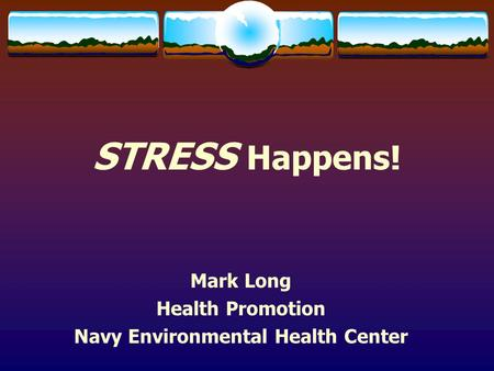 STRESS Happens! Mark Long Health Promotion Navy Environmental Health Center.
