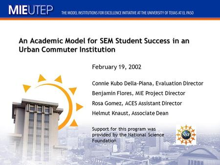 An Academic Model for SEM Student Success in an Urban Commuter Institution Connie Kubo Della-Piana, Evaluation Director Benjamin Flores, MIE Project Director.