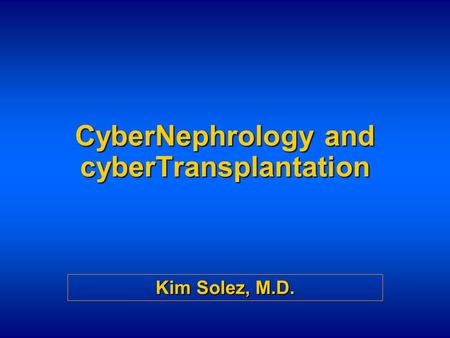 CyberNephrology and cyberTransplantation Kim Solez, M.D.