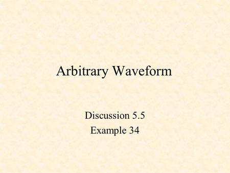 Arbitrary Waveform Discussion 5.5 Example 34.