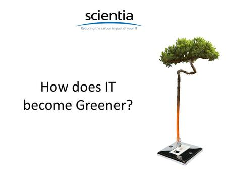 How does IT become Greener?. Where are we? 2 IT is the Elephant in the room 3.