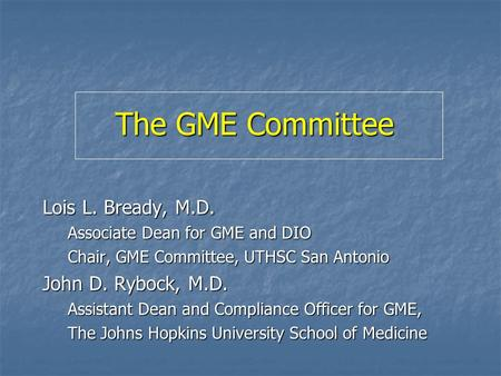 The GME Committee Lois L. Bready, M.D. Associate Dean for GME and DIO Chair, GME Committee, UTHSC San Antonio John D. Rybock, M.D. Assistant Dean and Compliance.