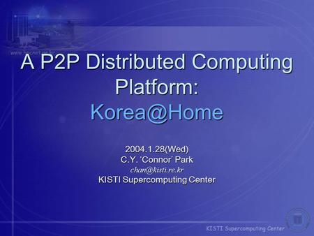 A P2P Distributed Computing Platform: 2004.1.28(Wed) C.Y. 'Connor' Park KISTI Supercomputing Center.