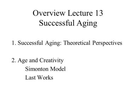 Overview Lecture 13 Successful Aging 1. Successful Aging: Theoretical Perspectives 2. Age and Creativity Simonton Model Last Works.