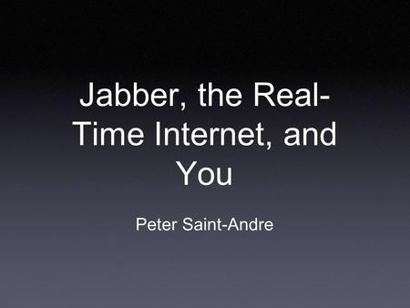 Jabber, the Real- Time Internet, and You Peter Saint-Andre.