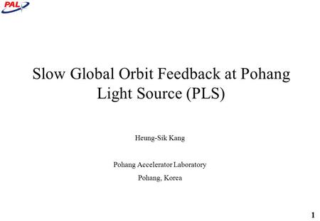 1 Slow Global Orbit Feedback at Pohang Light Source (PLS) Heung-Sik Kang Pohang Accelerator Laboratory Pohang, Korea.