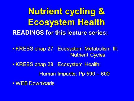 Nutrient cycling & Ecosystem Health READINGS for this lecture series: KREBS chap 27. Ecosystem Metabolism III: Nutrient Cycles KREBS chap 28. Ecosystem.
