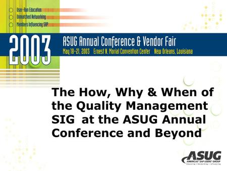 The How, Why & When of the Quality Management SIG at the ASUG Annual Conference and Beyond.