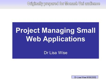Dr Lisa Wise 9/08/2002 Project Managing Small Web Applications Dr Lisa Wise.