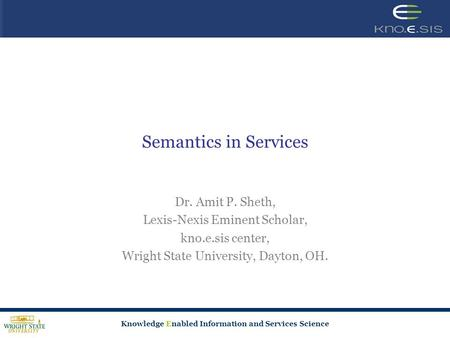 Knowledge Enabled Information and Services Science Semantics in Services Dr. Amit P. Sheth, Lexis-Nexis Eminent Scholar, kno.e.sis center, Wright State.