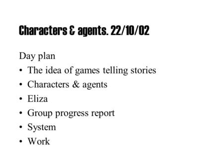 Characters & agents. 22/10/02 Day plan The idea of games telling stories Characters & agents Eliza Group progress report System Work.