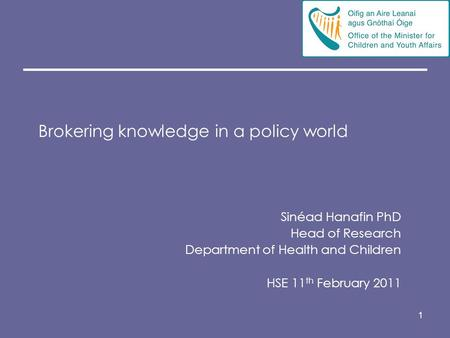 1 Brokering knowledge in a policy world Sinéad Hanafin PhD Head of Research Department of Health and Children HSE 11 th February 2011.