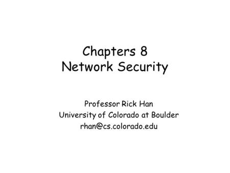 Chapters 8 Network Security Professor Rick Han University of Colorado at Boulder