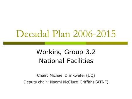 Decadal Plan 2006-2015 Working Group 3.2 National Facilities Chair: Michael Drinkwater (UQ) Deputy chair: Naomi McClure-Griffiths (ATNF)