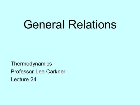 General Relations Thermodynamics Professor Lee Carkner Lecture 24.