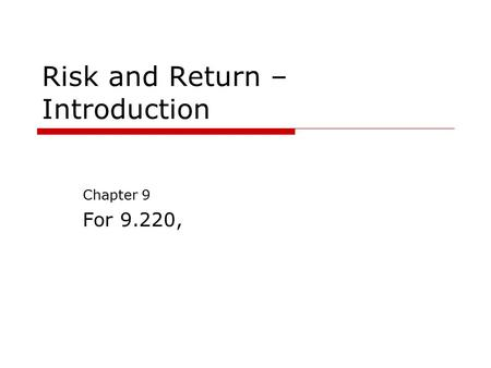 Risk and Return – Introduction Chapter 9 For 9.220,