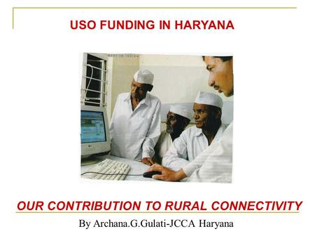 OUR CONTRIBUTION TO RURAL CONNECTIVITY By Archana.G.Gulati-JCCA Haryana USO FUNDING IN HARYANA.