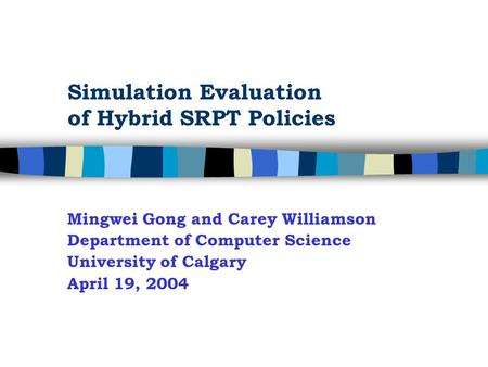 Simulation Evaluation of Hybrid SRPT Policies Mingwei Gong and Carey Williamson Department of Computer Science University of Calgary April 19, 2004.