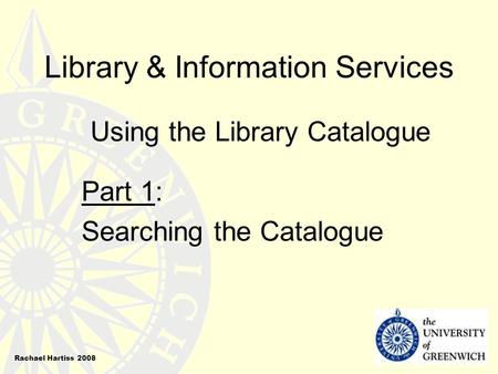 Library & Information Services Using the Library Catalogue Part 1: Searching the Catalogue Rachael Hartiss 2008.