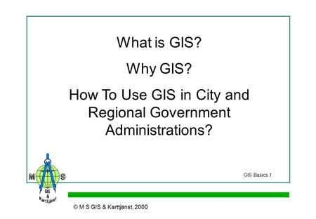 © M S GIS & Karttjänst, 2000 What is GIS? Why GIS? How To Use GIS in City and Regional Government Administrations? GIS Basics 1.
