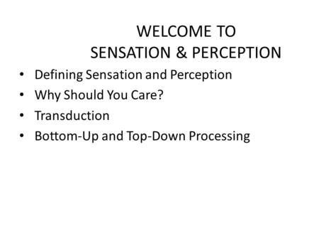 WELCOME TO SENSATION & PERCEPTION Defining Sensation and Perception Why Should You Care? Transduction Bottom-Up and Top-Down Processing.