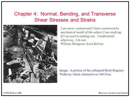 Hamrock, Jacobson and Schmid©1998 McGraw-Hill Chapter 4: Normal, Bending, and Transverse Shear Stresses and Strains I am never content until I have constructed.