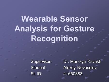Wearable Sensor Analysis for Gesture Recognition Supervisor:Dr. Manolya Kavakli Student:Alexey Novoselov St. ID: 41650883.