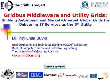 Gridbus Middleware and Utility Grids: Building Autonomic and Market-Oriented Global Grids for Delivering IT Services as the 5 th Utility Dr. Rajkumar Buyya.