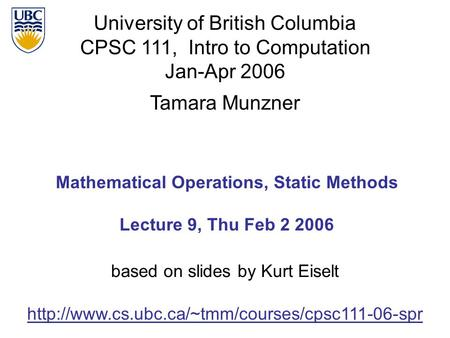 University of British Columbia CPSC 111, Intro to Computation Jan-Apr 2006 Tamara Munzner Mathematical Operations, Static Methods Lecture 9, Thu Feb 2.