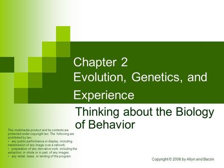 Copyright © 2006 by Allyn and Bacon Chapter 2 Evolution, Genetics, and Experience Thinking about the Biology of Behavior This multimedia product and its.