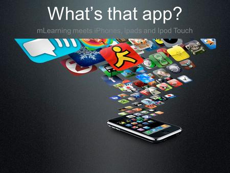 What's that app? mLearning meets iPhones, Ipads and Ipod Touch.