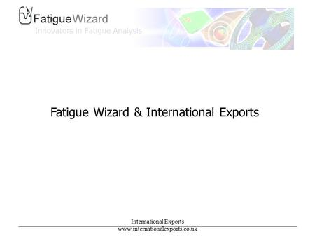 International Exports www.internationalexports.co.uk Fatigue Wizard & International Exports.