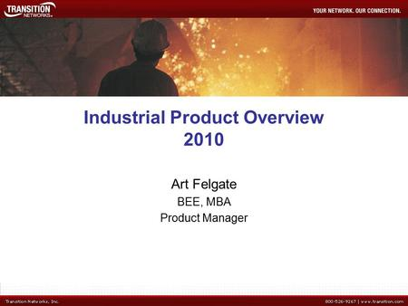 Industrial Product Overview 2010 Art Felgate BEE, MBA Product Manager.