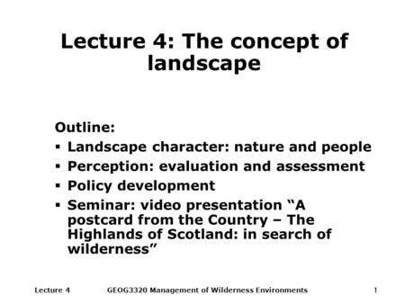 Lecture 4GEOG3320 Management of Wilderness Environments1 Lecture 4: The concept of landscape Outline:  Landscape character: nature and people  Perception: