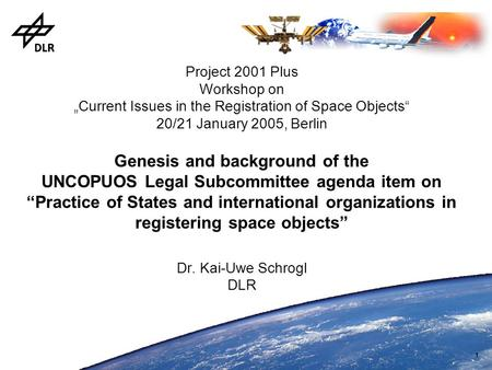 "1 Project 2001 Plus Workshop on ""Current Issues in the Registration of Space Objects"" 20/21 January 2005, Berlin Genesis and background of the UNCOPUOS."