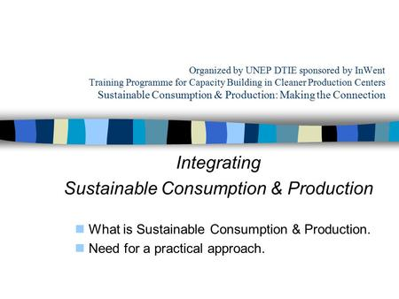 Organized by UNEP DTIE sponsored by InWent Training Programme for Capacity Building in Cleaner Production Centers Sustainable Consumption & Production: