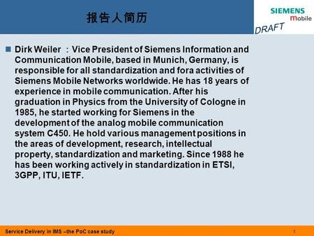 Service Delivery in IMS –the PoC case study DRAFT 1 报告人简历 Dirk Weiler : Vice President of Siemens Information and Communication Mobile, based in Munich,