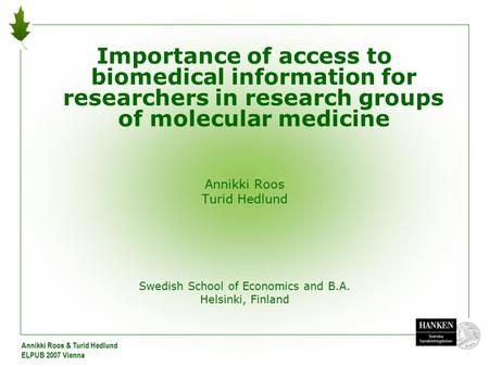 Annikki Roos & Turid Hedlund ELPUB 2007 Vienna Importance of access to biomedical information for researchers in research groups of molecular medicine.