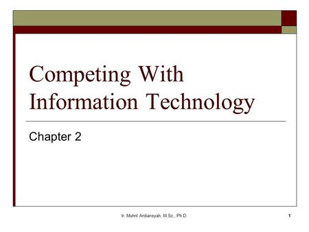 Ir. Muhril Ardiansyah, M.Sc., Ph.D.1 Competing With Information Technology Chapter 2.