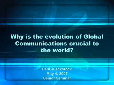 Why is the evolution of Global Communications crucial to the world? Paul Jueckstock May 4, 2007 Senior Seminar.