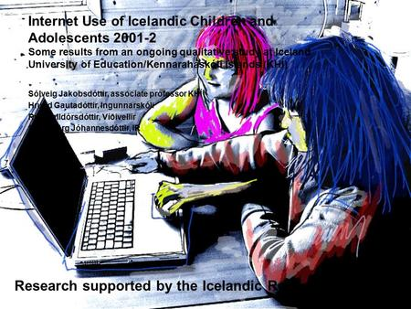Internet Use of Icelandic Children and Adolescents 2001-2 Some results from an ongoing qualitative study at Iceland University of Education/Kennaraháskóli.