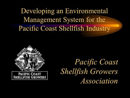 Pacific Coast Shellfish Growers Association Developing an Environmental Management System for the Pacific Coast Shellfish Industry.