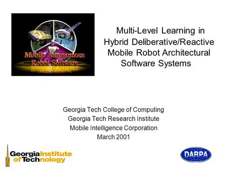 Multi-Level Learning in Hybrid Deliberative/Reactive Mobile Robot Architectural Software Systems Georgia Tech College of Computing Georgia Tech Research.