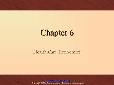 Delmar Learning Copyright © 2003 Delmar Learning, a Thomson Learning company Chapter 6 Health Care Economics.